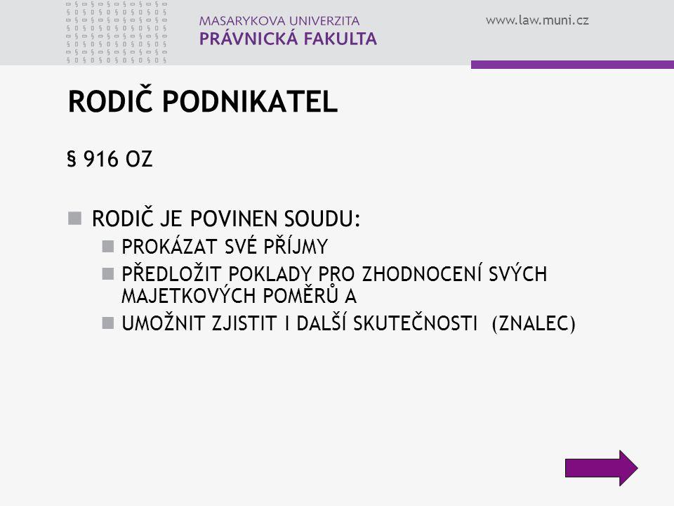 www.law.muni.cz RODIČ PODNIKATEL § 916 OZ RODIČ JE POVINEN SOUDU: PROKÁZAT SVÉ PŘÍJMY PŘEDLOŽIT POKLADY PRO ZHODNOCENÍ SVÝCH MAJETKOVÝCH POMĚRŮ A UMOŽNIT ZJISTIT I DALŠÍ SKUTEČNOSTI (ZNALEC)