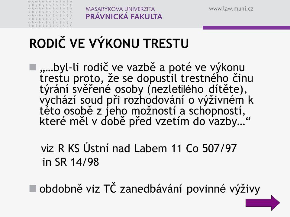"""www.law.muni.cz RODIČ VE VÝKONU TRESTU """"…byl-li rodič ve vazbě a poté ve výkonu trestu proto, že se dopustil trestného činu týrání svěřené osoby (nezl etilého dítěte), vychází soud při rozhodování o výživném k této osobě z jeho možností a schopností, které měl v době před vzetím do vazby… viz R KS Ústní nad Labem 11 Co 507/97 in SR 14/98 obdobně viz TČ zanedbávání povinné výživy"""