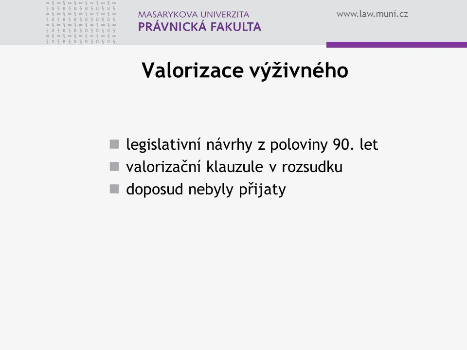 www.law.muni.cz Valorizace výživného legislativní návrhy z poloviny 90. let valorizační klauzule v rozsudku doposud nebyly přijaty