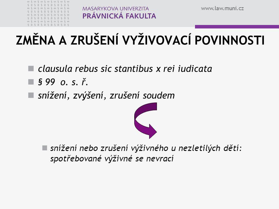 www.law.muni.cz ZMĚNA A ZRUŠENÍ VYŽIVOVACÍ POVINNOSTI clausula rebus sic stantibus x rei iudicata § 99 o. s. ř. snížení, zvýšení, zrušení soudem sníže