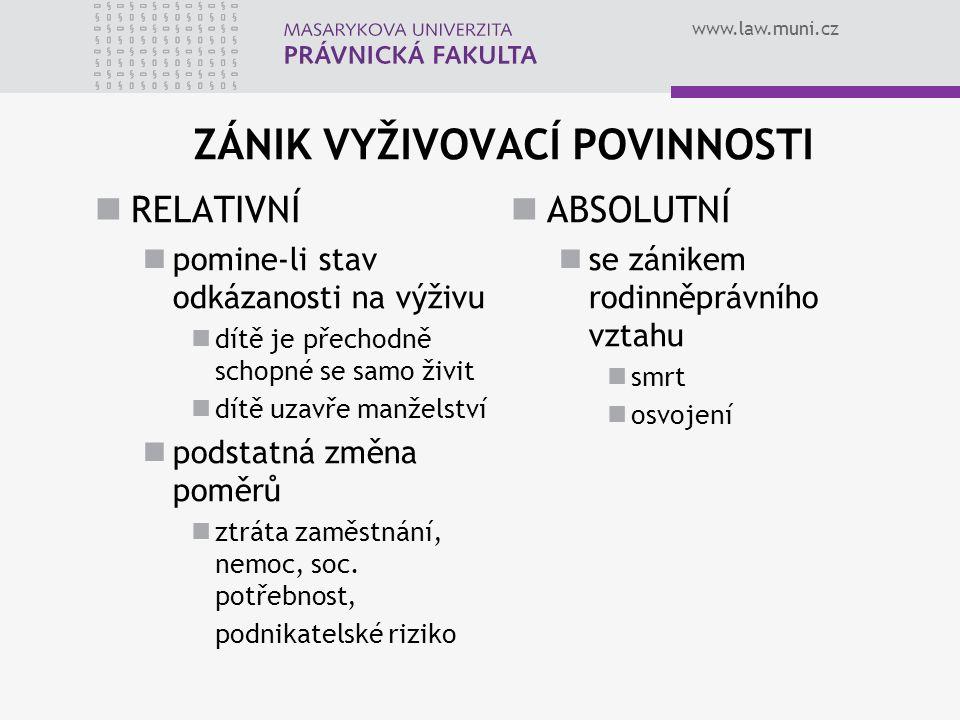 www.law.muni.cz ZÁNIK VYŽIVOVACÍ POVINNOSTI RELATIVNÍ pomine-li stav odkázanosti na výživu dítě je přechodně schopné se samo živit dítě uzavře manželství podstatná změna poměrů ztráta zaměstnání, nemoc, soc.
