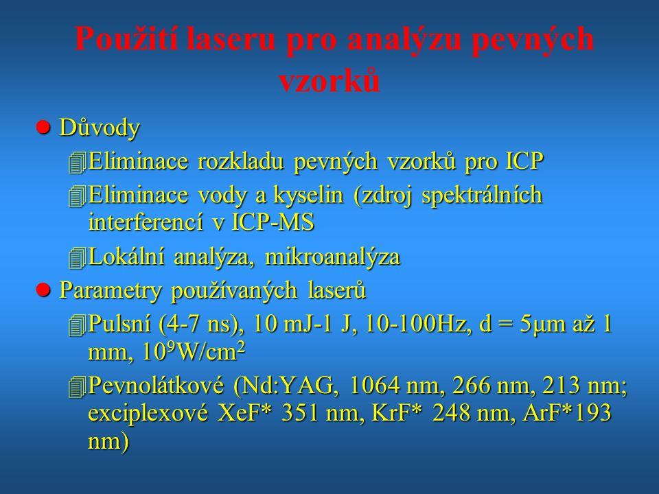 Použití laseru pro analýzu pevných vzorků l Důvody 4 Eliminace rozkladu pevných vzorků pro ICP 4 Eliminace vody a kyselin (zdroj spektrálních interferencí v ICP-MS 4 Lokální analýza, mikroanalýza l Parametry používaných laserů 4 Pulsní (4-7 ns), 10 mJ-1 J, 10-100Hz, d = 5μm až 1 mm, 10 9 W/cm 2 4 Pevnolátkové (Nd:YAG, 1064 nm, 266 nm, 213 nm; exciplexové XeF* 351 nm, KrF* 248 nm, ArF*193 nm)