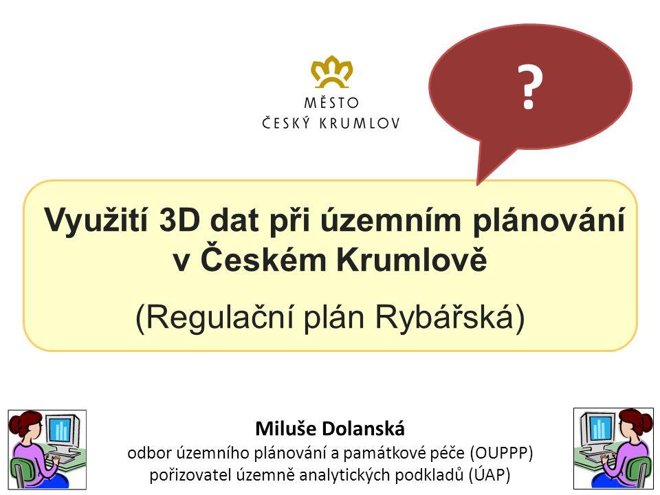Využití 3D dat při územním plánování v Českém Krumlově (Regulační plán Rybářská) Miluše Dolanská odbor územního plánování a památkové péče (OUPPP) pořizovatel územně analytických podkladů (ÚAP)