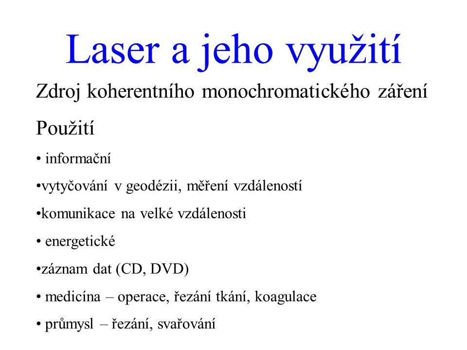 Laser a jeho využití Zdroj koherentního monochromatického záření Použití informační vytyčování v geodézii, měření vzdáleností komunikace na velké vzdálenosti energetické záznam dat (CD, DVD) medicína – operace, řezání tkání, koagulace průmysl – řezání, svařování