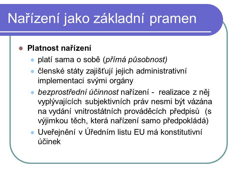 Nařízení jako základní pramen Platnost nařízení platí sama o sobě (přímá působnost) členské státy zajišťují jejich administrativní implementaci svými
