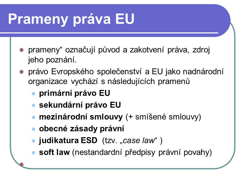 Prameny primárního práva EU Primární právo = normy nejvyšší právní síly obsažené ve smlouvách uzavřených mezi členskými státy ES -EU zakládací smlouvy ES Pařížská smlouva z roku 1951 - ESUO Římské smlouvy z roku 1957 – Evropské hospodářské společenství (EHS) a Evropské společenství pro atomovou energii (EURATOM) Zakládací smlouva EU (1992)