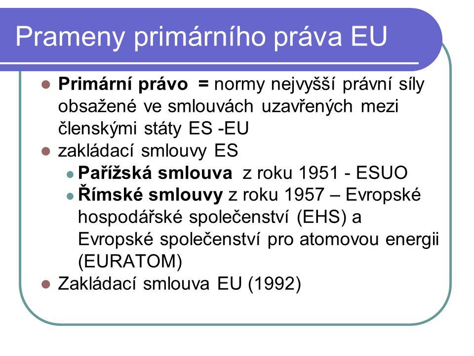 Prameny primárního práva EU Primární právo = normy nejvyšší právní síly obsažené ve smlouvách uzavřených mezi členskými státy ES -EU zakládací smlouvy