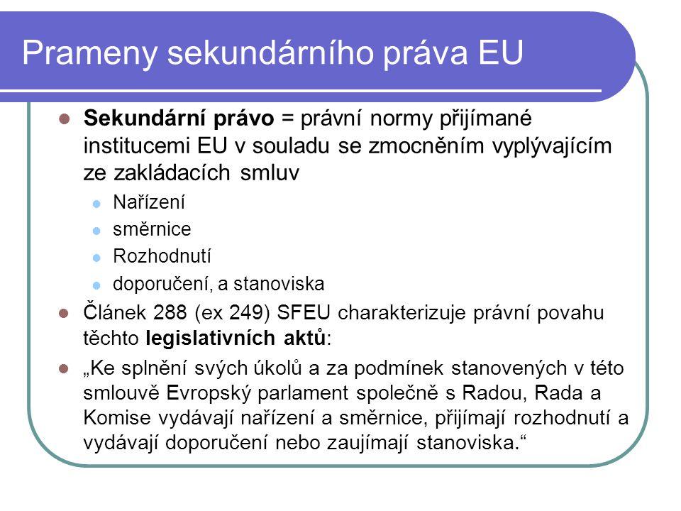 Prameny sekundárního práva EU Sekundární právo = právní normy přijímané institucemi EU v souladu se zmocněním vyplývajícím ze zakládacích smluv Naříze
