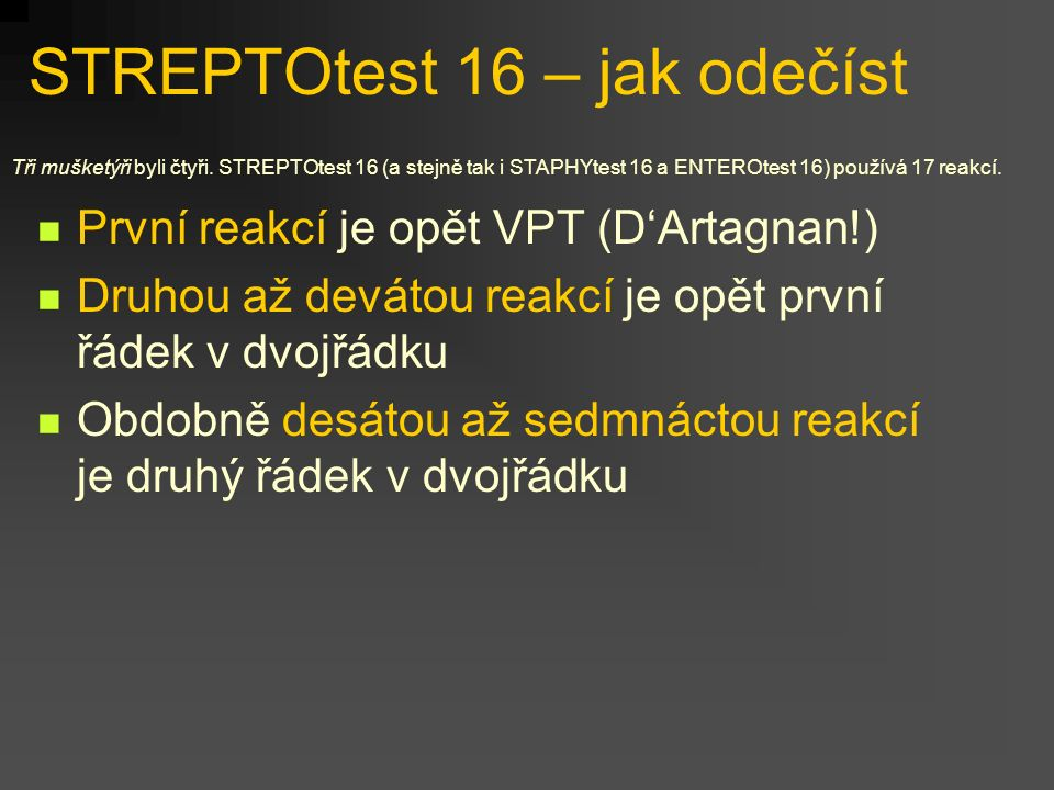 STREPTOtest 16 – jak odečíst První reakcí je opět VPT (D'Artagnan!) Druhou až devátou reakcí je opět první řádek v dvojřádku Obdobně desátou až sedmnáctou reakcí je druhý řádek v dvojřádku Tři mušketýři byli čtyři.