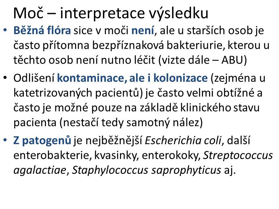 Moč – interpretace výsledku Běžná flóra sice v moči není, ale u starších osob je často přítomna bezpříznaková bakteriurie, kterou u těchto osob není nutno léčit (vizte dále – ABU) Odlišení kontaminace, ale i kolonizace (zejména u katetrizovaných pacientů) je často velmi obtížné a často je možné pouze na základě klinického stavu pacienta (nestačí tedy samotný nález) Z patogenů je nejběžnější Escherichia coli, další enterobakterie, kvasinky, enterokoky, Streptococcus agalactiae, Staphylococcus saprophyticus aj.
