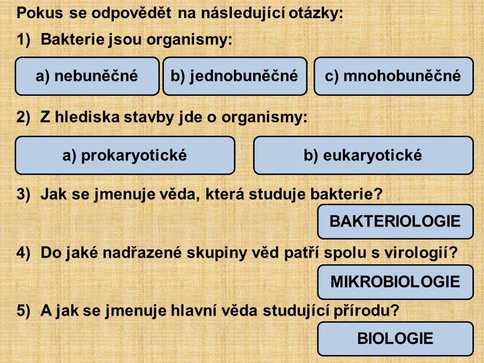 Stavba bakteriální buňky: bičík bílkovinný obal = kapsula buněčná stěna cytoplazmatická membrána cytoplazmazrna zásobních látek kruhová molekula DNA = nukleoid (chromozom) 1 2 34 56 7 Popiš stavbu bakteriální buňky: Obr.