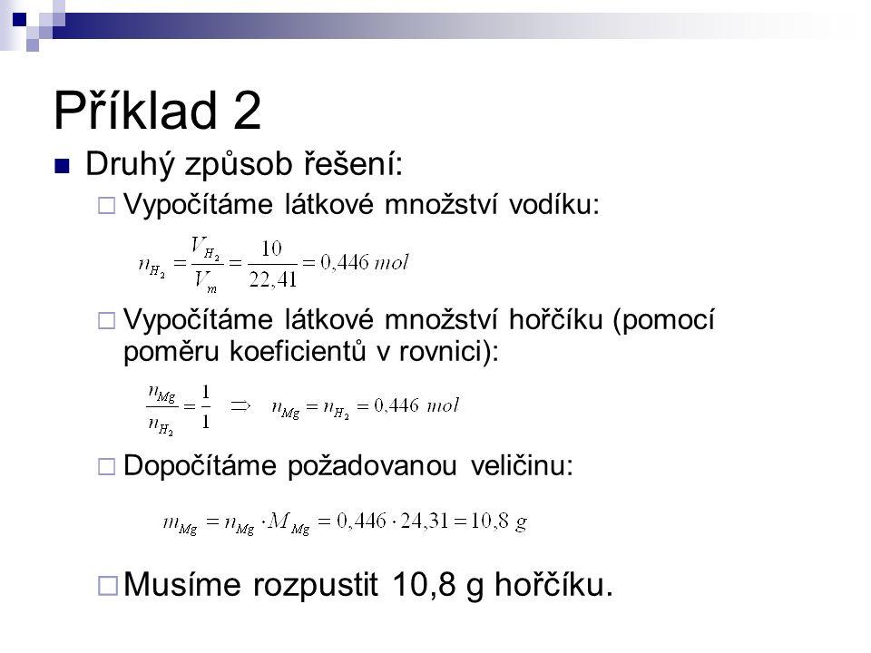 Příklad 2 Druhý způsob řešení:  Vypočítáme látkové množství vodíku:  Vypočítáme látkové množství hořčíku (pomocí poměru koeficientů v rovnici):  Dopočítáme požadovanou veličinu:  Musíme rozpustit 10,8 g hořčíku.