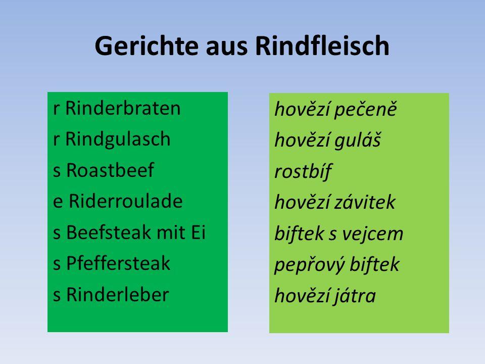 Gerichte aus Rindfleisch r Rinderbraten r Rindgulasch s Roastbeef e Riderroulade s Beefsteak mit Ei s Pfeffersteak s Rinderleber hovězí pečeně hovězí guláš rostbíf hovězí závitek biftek s vejcem pepřový biftek hovězí játra