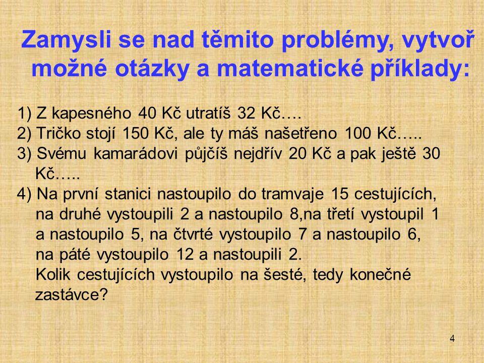 4 Zamysli se nad těmito problémy, vytvoř možné otázky a matematické příklady: 1) Z kapesného 40 Kč utratíš 32 Kč….