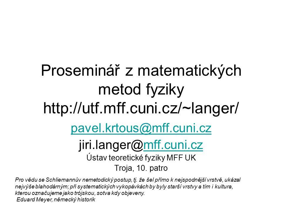 Proseminář z matematických metod fyziky http://utf.mff.cuni.cz/~langer/ pavel.krtous@mff.cuni.cz jiri.langer@mff.cuni.czmff.cuni.cz Ústav teoretické fyziky MFF UK Troja, 10.