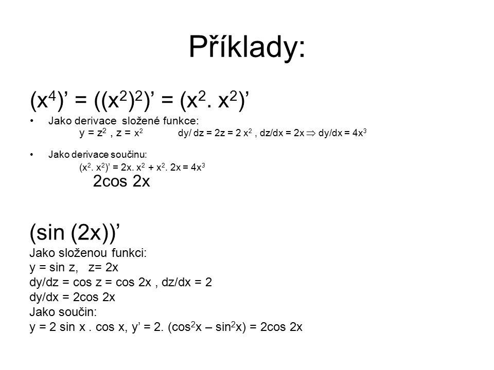 Příklady: (x 4 )' = ((x 2 ) 2 )' = (x 2. x 2 )' Jako derivace složené funkce: y = z 2, z = x 2 dy/ dz = 2z = 2 x 2, dz/dx = 2x  dy/dx = 4x 3 Jako der