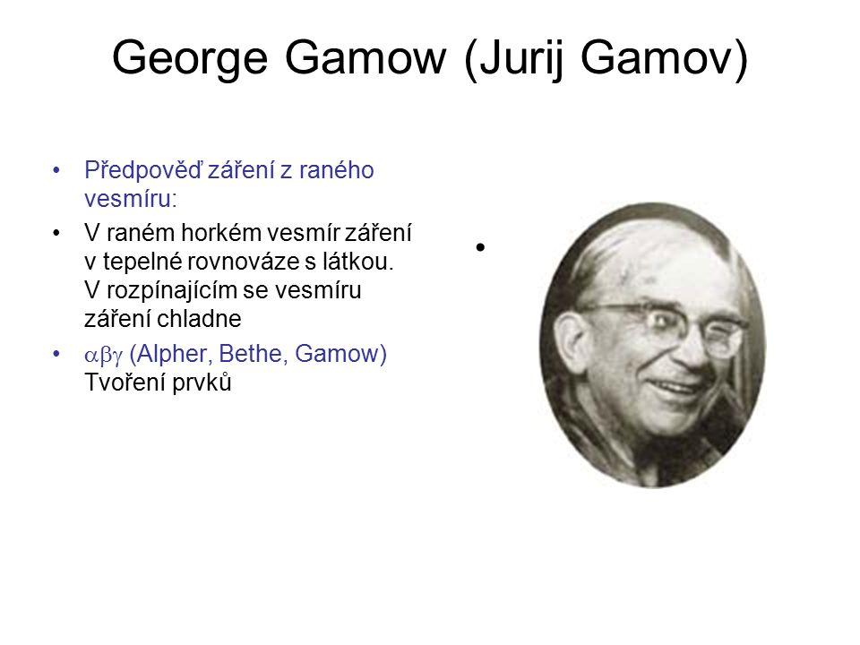 George Gamow (Jurij Gamov) Předpověď záření z raného vesmíru: V raném horkém vesmír záření v tepelné rovnováze s látkou. V rozpínajícím se vesmíru zář