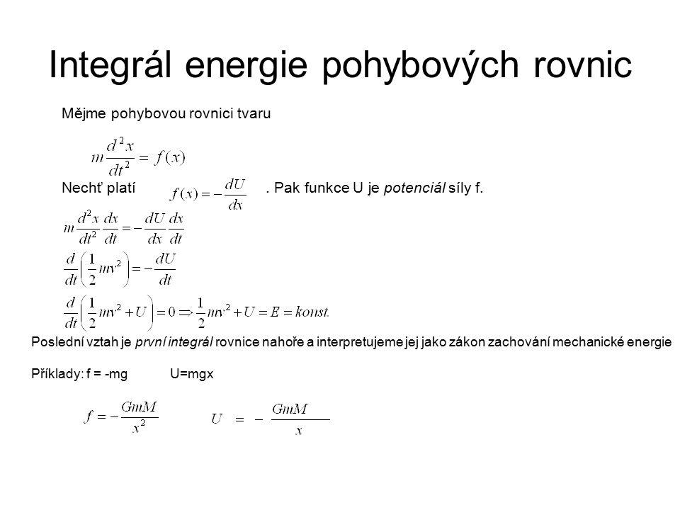 Integrál energie pohybových rovnic Mějme pohybovou rovnici tvaru Nechť platí. Pak funkce U je potenciál síly f. Poslední vztah je první integrál rovni