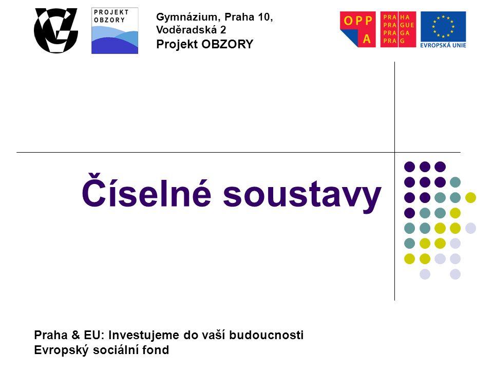 Praha & EU: Investujeme do vaší budoucnosti Evropský sociální fond Gymnázium, Praha 10, Voděradská 2 Projekt OBZORY Číselné soustavy