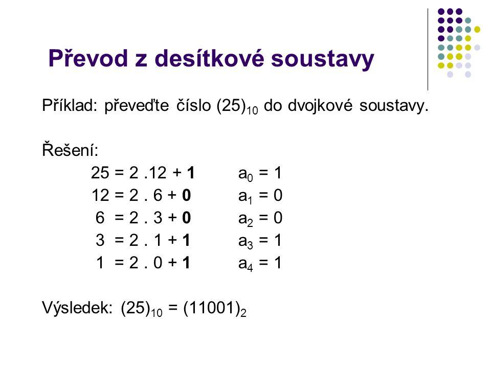 Převod z desítkové soustavy Příklad: převeďte číslo (25) 10 do dvojkové soustavy. Řešení: 25 = 2.12 + 1 a 0 = 1 12 = 2. 6 + 0 a 1 = 0 6 = 2. 3 + 0a 2