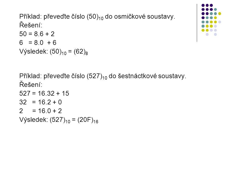 Příklad: převeďte číslo (50) 10 do osmičkové soustavy. Řešení: 50 = 8.6 + 2 6 = 8.0 + 6 Výsledek: (50) 10 = (62) 8 Příklad: převeďte číslo (527) 10 do