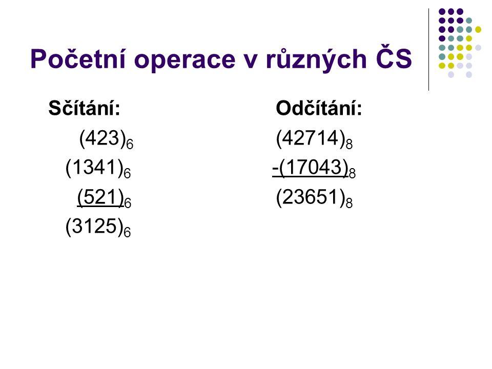 Početní operace v různých ČS Sčítání:Odčítání: (423) 6 (42714) 8 (1341) 6 -(17043) 8 (521) 6 (23651) 8 (3125) 6