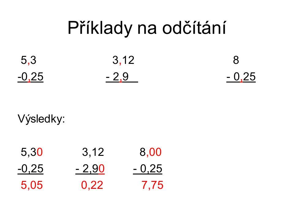 Příklady na odčítání 5,3 3,12 8 -0,25- 2,9 - 0,25 Výsledky: 5,30 3,12 8,00 -0,25- 2,90- 0,25 5,05 0,22 7,75