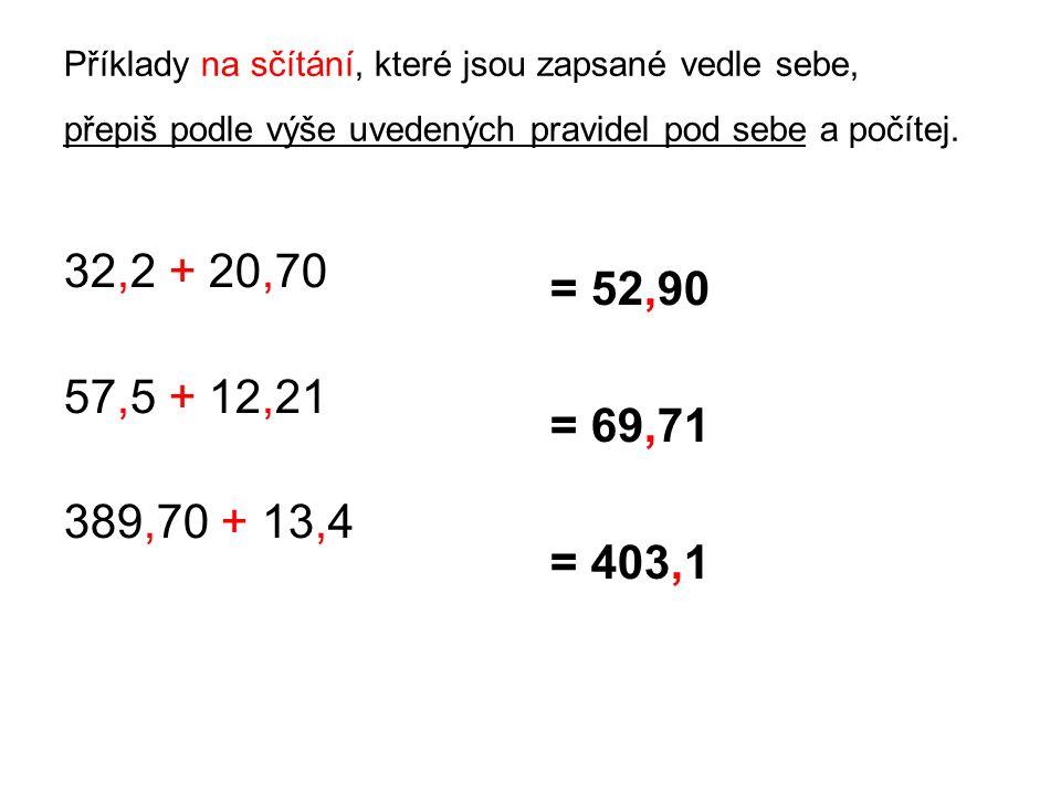 Příklady na sčítání, které jsou zapsané vedle sebe, přepiš podle výše uvedených pravidel pod sebe a počítej. 32,2 + 20,70 57,5 + 12,21 389,70 + 13,4 =