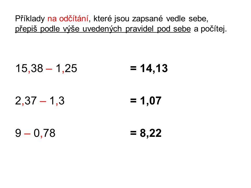 Příklady na odčítání, které jsou zapsané vedle sebe, přepiš podle výše uvedených pravidel pod sebe a počítej. 15,38 – 1,25 2,37 – 1,3 9 – 0,78 = 14,13