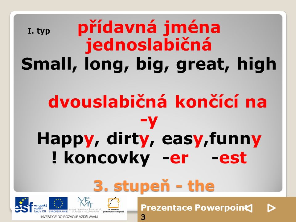 Prezentace Powerpoint 3 přídavná jména jednoslabičná Small, long, big, great, high dvouslabičná končící na -y Happy, dirty, easy,funny ! koncovky -er
