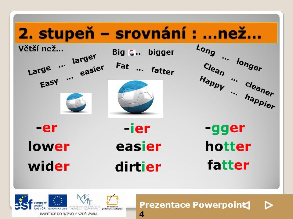 Prezentace Powerpoint 4 2. stupeň – srovnání : …než… ffff Large … larger Big... bigger Happy … happier Long … longer Easy … easier Fat … fatter Clean