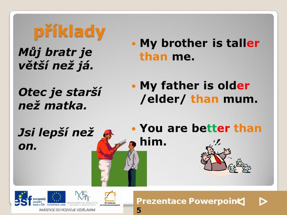 Prezentace Powerpoint 5 příklady Můj bratr je větší než já. Otec je starší než matka. Jsi lepší než on. My brother is taller than me. My father is old