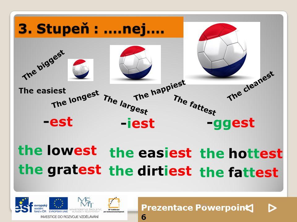 Prezentace Powerpoint 6 3. Stupeň : ….nej…. ffff The biggest The largest The happiest The longest The easiest The fattest The cleanest -est -iest -gge