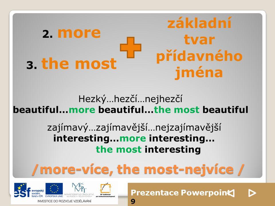 Prezentace Powerpoint 9 /more-více, the most-nejvíce / ffff 2. more 3. the most základní tvar přídavného jména Hezký…hezčí…nejhezčí beautiful…more bea