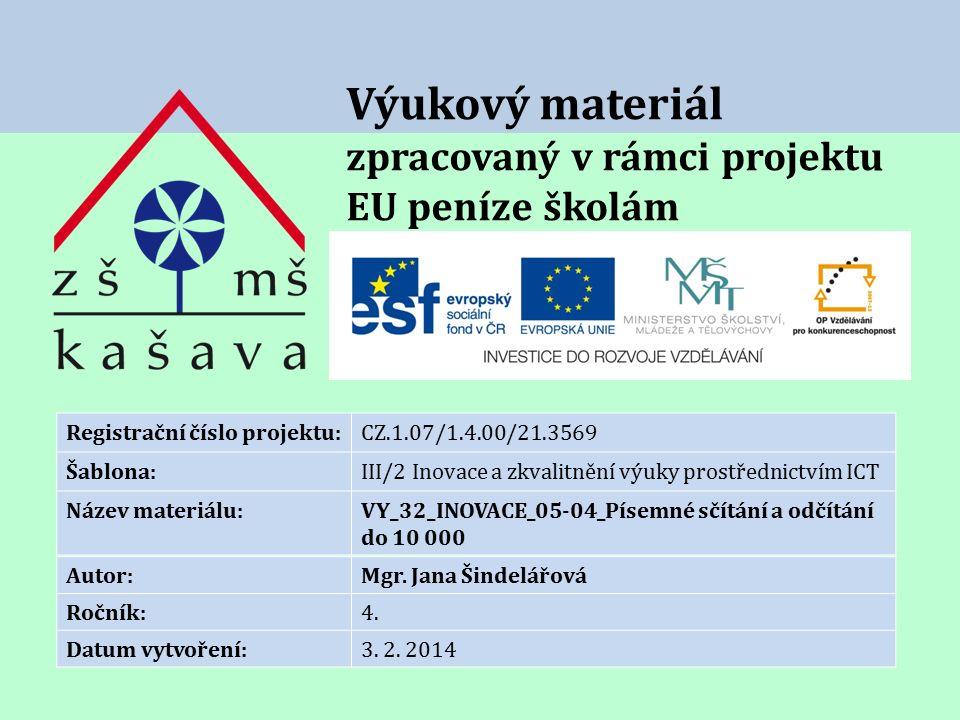 Výukový materiál zpracovaný v rámci projektu EU peníze školám Registrační číslo projektu:CZ.1.07/1.4.00/21.3569 Šablona:III/2 Inovace a zkvalitnění výuky prostřednictvím ICT Název materiálu:VY_32_INOVACE_05-04_Písemné sčítání a odčítání do 10 000 Autor:Mgr.
