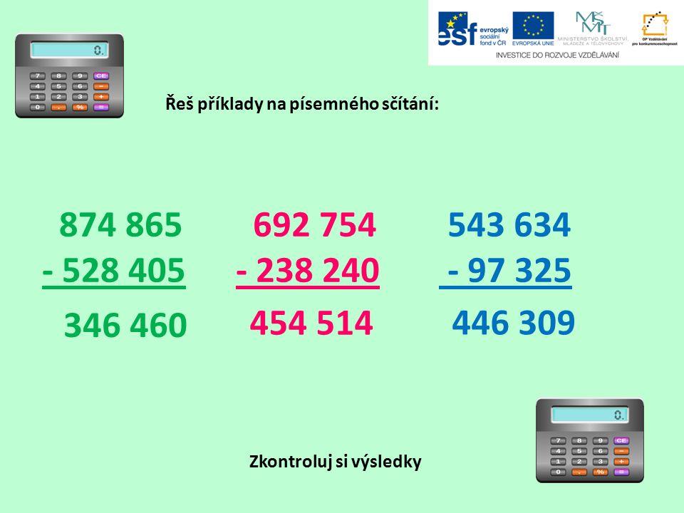 Řeš příklady na písemného sčítání: Zkontroluj si výsledky 874 865 - 528 405 692 754 - 238 240 543 634 - 97 325 346 460 446 309 454 514