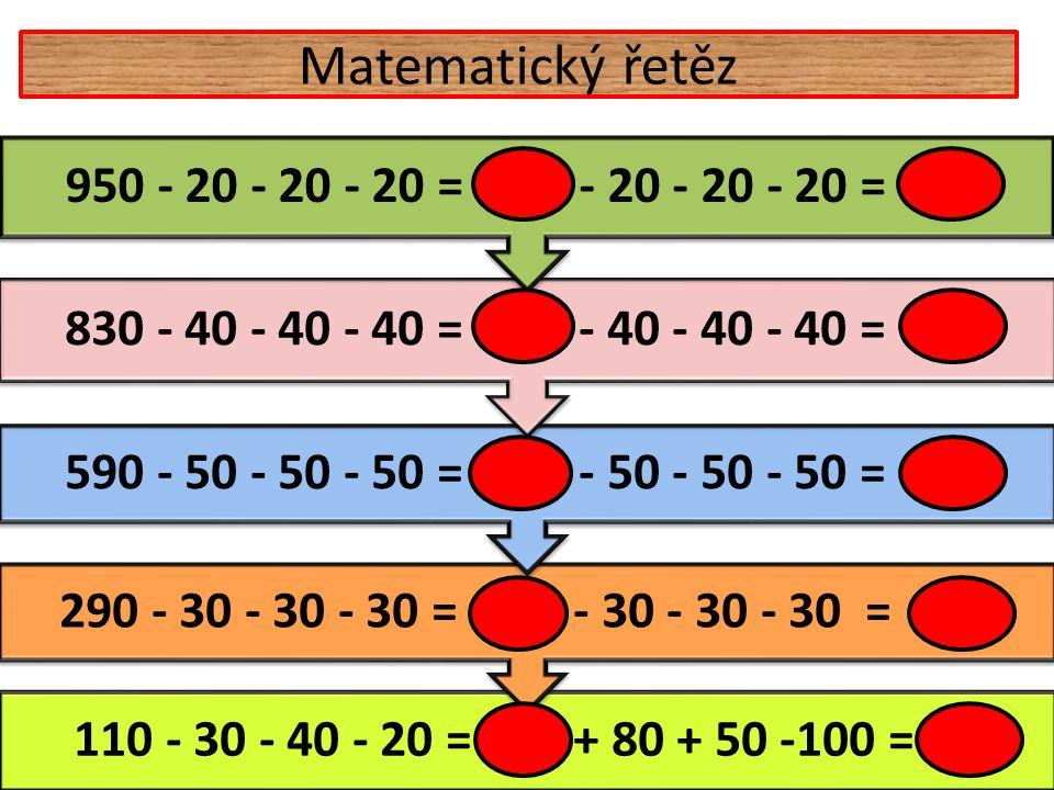 Matematický řetěz 110 - 30 - 40 - 20 = 20 + 80 + 50 -100 = 50 290 - 30 - 30 - 30 = 200 - 30 - 30 - 30 = 110 590 - 50 - 50 - 50 = 440 - 50 - 50 - 50 = 290 830 - 40 - 40 - 40 = 710 - 40 - 40 - 40 = 590 950 - 20 - 20 - 20 = 890 - 20 - 20 - 20 = 830