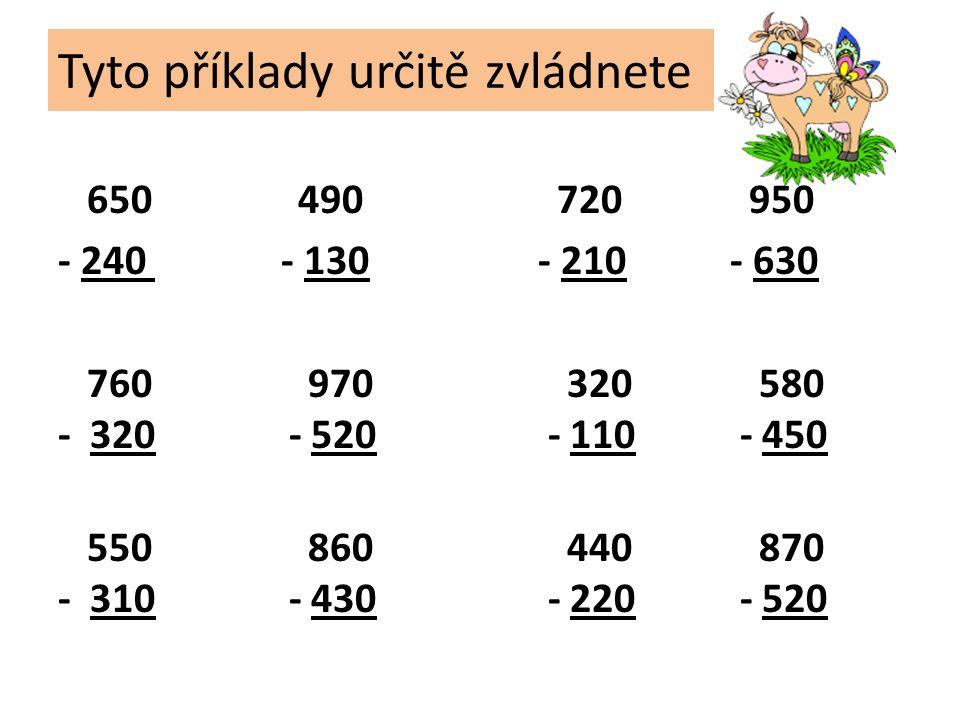 Tyto příklady určitě zvládnete 650 490 720 950 - 240 - 130- 210- 630 760 970 320 580 - 320 - 520 - 110 - 450 550 860 440 870 - 310 - 430 - 220 - 520