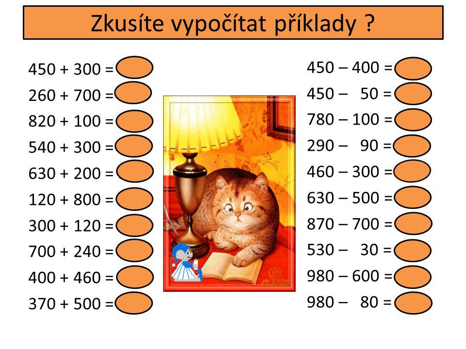 450 + 300 = 750 260 + 700 = 960 820 + 100 = 920 540 + 300 = 840 630 + 200 = 830 120 + 800 = 920 300 + 120 = 420 700 + 240 = 940 400 + 460 = 860 370 + 500 = 870 450 – 400 = 50 450 – 50 = 400 780 – 100 = 680 290 – 90 = 200 460 – 300 = 160 630 – 500 = 130 870 – 700 = 170 530 – 30 = 500 980 – 600 = 380 980 – 80 = 900 Zkusíte vypočítat příklady
