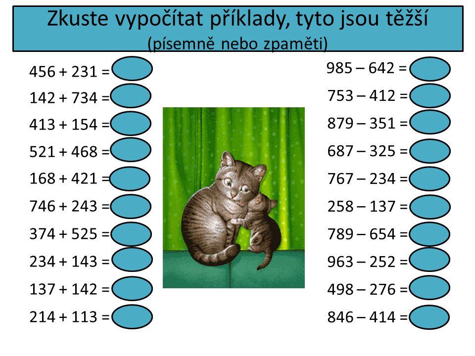 Zkuste vypočítat příklady, tyto jsou těžší (písemně nebo zpaměti) 456 + 231 = 687 142 + 734 = 876 413 + 154 = 567 521 + 468 = 989 168 + 421 = 589 746 + 243 = 989 374 + 525 = 899 234 + 143 = 377 137 + 142 = 279 214 + 113 = 327 985 – 642 = 343 753 – 412 = 341 879 – 351 = 528 687 – 325 = 362 767 – 234 = 533 258 – 137 = 121 789 – 654 = 135 963 – 252 = 711 498 – 276 = 222 846 – 414 = 432