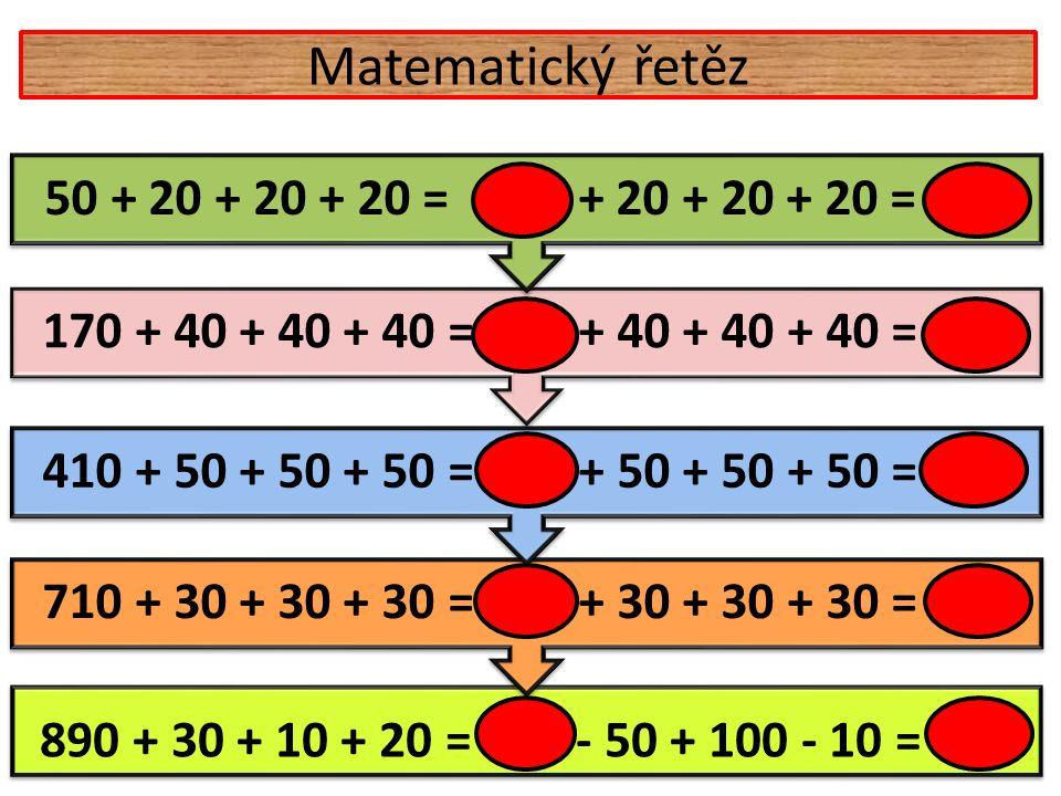 Matematický řetěz 890 + 30 + 10 + 20 = 950 - 50 + 100 - 10 = 990 710 + 30 + 30 + 30 = 800 + 30 + 30 + 30 = 890 410 + 50 + 50 + 50 = 560 + 50 + 50 + 50 = 710 170 + 40 + 40 + 40 = 290 + 40 + 40 + 40 = 410 50 + 20 + 20 + 20 = 110 + 20 + 20 + 20 = 170