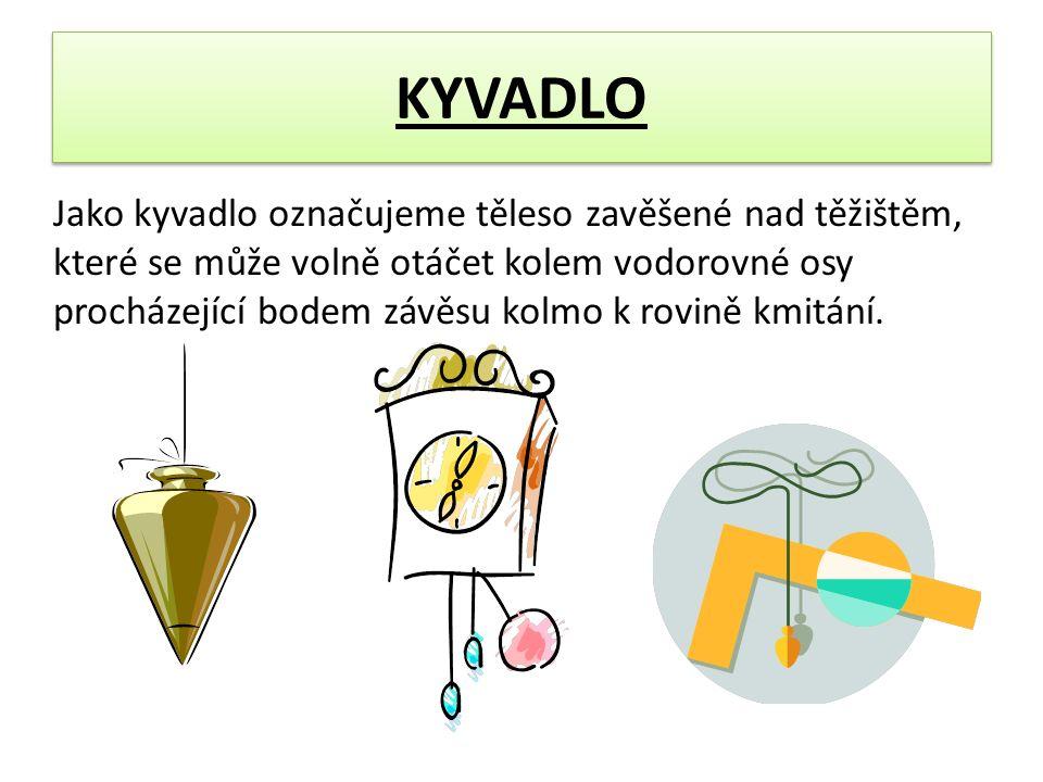 KYVADLO Jako kyvadlo označujeme těleso zavěšené nad těžištěm, které se může volně otáčet kolem vodorovné osy procházející bodem závěsu kolmo k rovině kmitání.