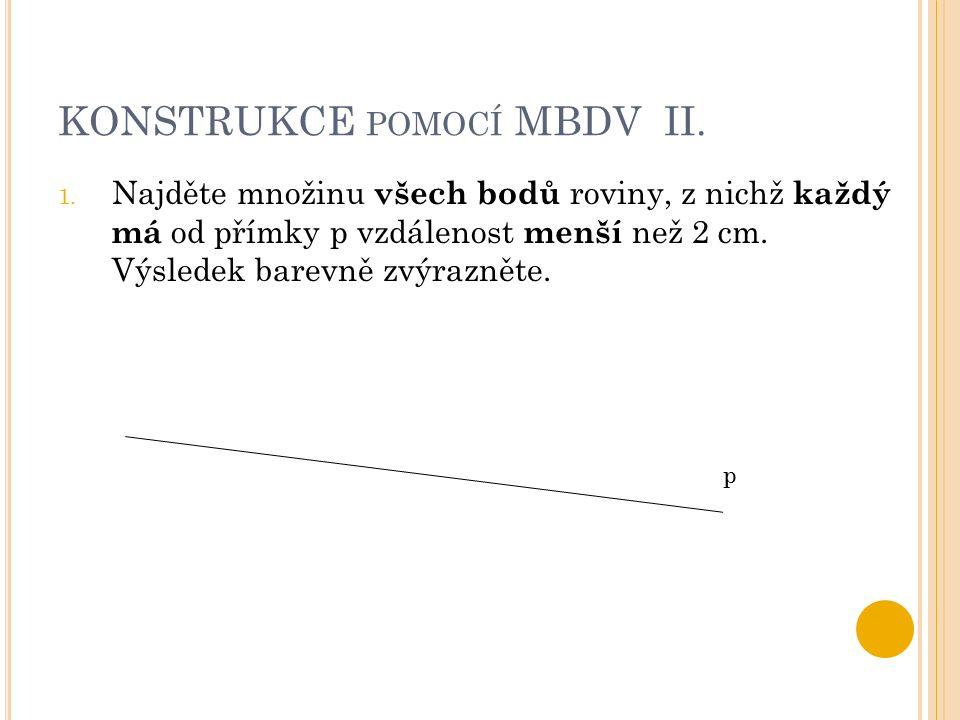 KONSTRUKCE POMOCÍ MBDV II. 1. Najděte množinu všech bodů roviny, z nichž každý má od přímky p vzdálenost menší než 2 cm. Výsledek barevně zvýrazněte.