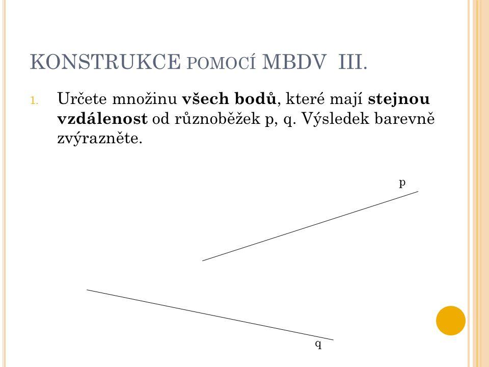 KONSTRUKCE POMOCÍ MBDV III. 1. Určete množinu všech bodů, které mají stejnou vzdálenost od různoběžek p, q. Výsledek barevně zvýrazněte. p q