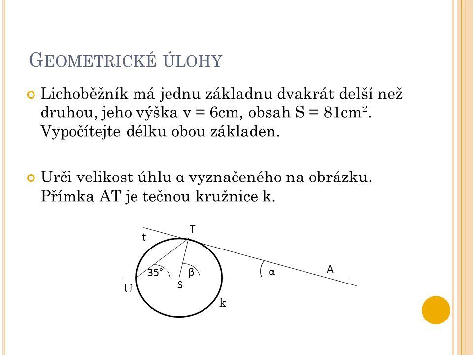 G EOMETRICKÉ ÚLOHY Lichoběžník má jednu základnu dvakrát delší než druhou, jeho výška v = 6cm, obsah S = 81cm 2. Vypočítejte délku obou základen. Urči