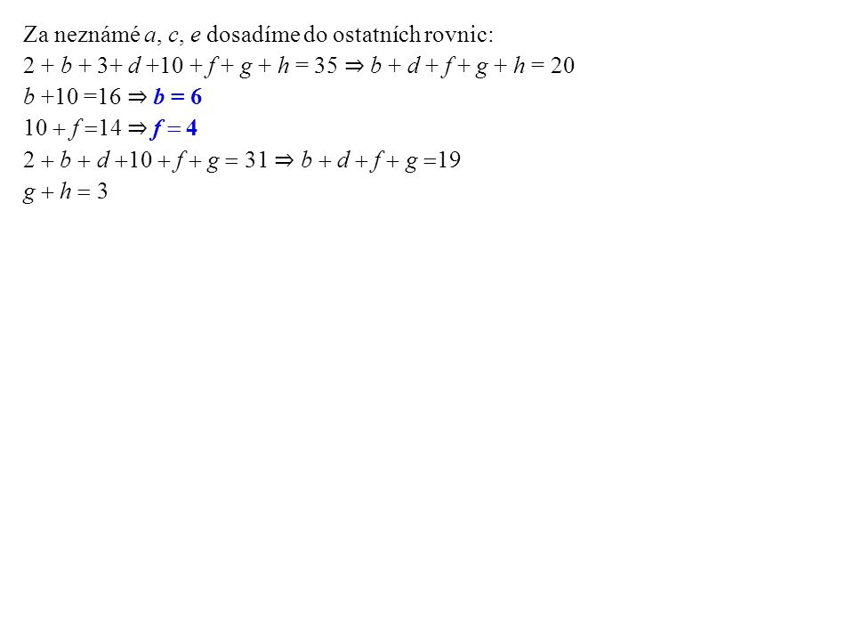 Za neznámé a, c, e dosadíme do ostatních rovnic: 2 + b + 3+ d +10 + f + g + h = 35 ⇒ b + d + f + g + h = 20 b +10 =16 ⇒ b = 6 10  f  14 ⇒  f  4 2  b  d  10  f  g  31 ⇒ b  d  f  g  19 g  h  3 Zbývají t ř i rovnice, do kterých dosadíme za neznámé b a f: (1) d  g  h  10 (2) d  g  9 (3) g  h  3 Z (2) dosadíme do (1): 9  h  10 ⇒ h =1 Z (3) dosadíme do (1): d + 3 = 10 ⇒ d = 7 Z (2): 7  g  9 ⇒ g = 2