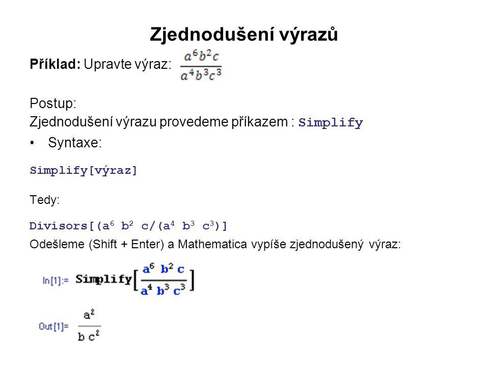 Zjednodušení výrazů Příklad: Upravte výraz: Postup: Zjednodušení výrazu provedeme příkazem : Simplify Syntaxe: Simplify[výraz] Tedy: Divisors[(a 6 b 2 c/(a 4 b 3 c 3 )] Odešleme (Shift + Enter) a Mathematica vypíše zjednodušený výraz: