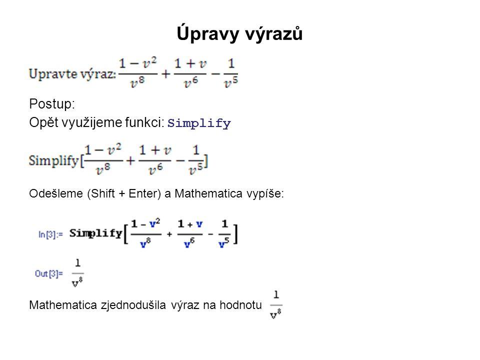 Násobení výrazů Příklad: Vynásobte mnohočleny: (x 2 +3x+2)(x+1) Postup: Využijeme funkci: Expand Syntaxe: Expand[výraz] Tedy zapíšeme : Expand[(x 2 +3x+2)*(x+1)] Odešleme (Shift + Enter) a Mathematica vypíše: Chceme-li zápis členů sestupně podle mocnin x, pak přidáme atribut //TraditionalForm, tedy