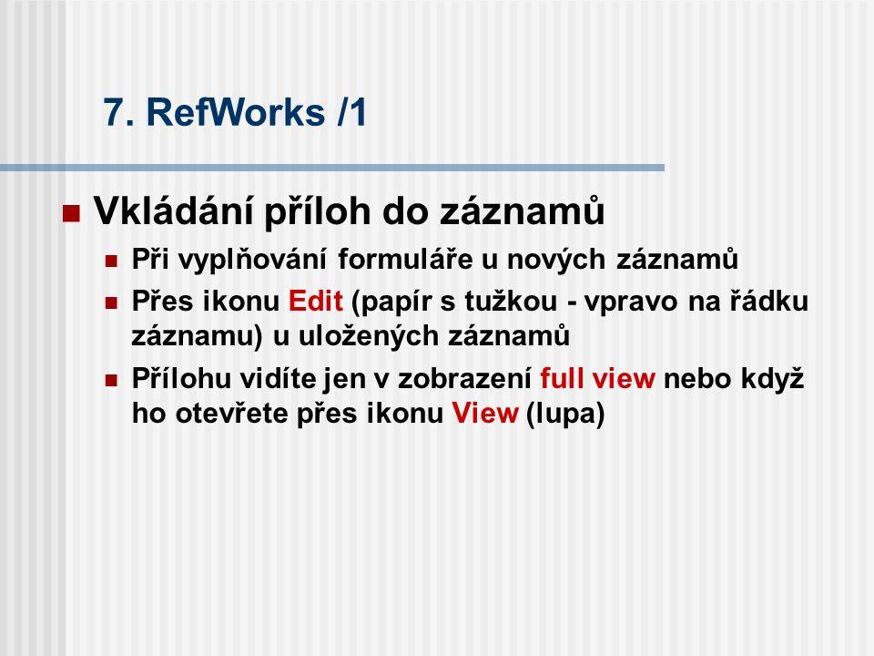 7. RefWorks /1 Vkládání příloh do záznamů Při vyplňování formuláře u nových záznamů Přes ikonu Edit (papír s tužkou - vpravo na řádku záznamu) u ulože