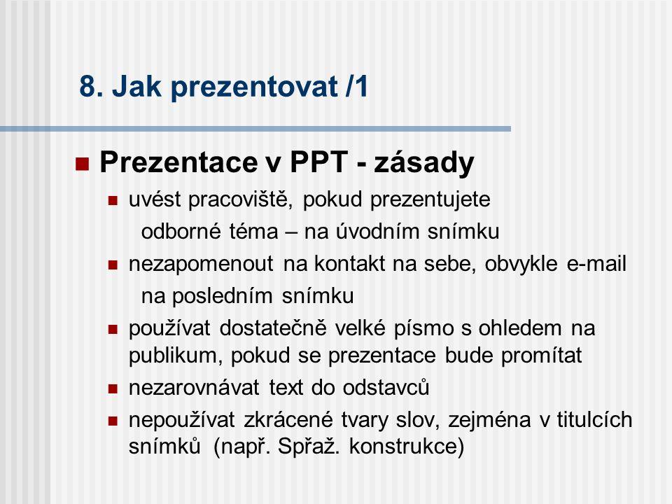 8. Jak prezentovat /1 Prezentace v PPT - zásady uvést pracoviště, pokud prezentujete odborné téma – na úvodním snímku nezapomenout na kontakt na sebe,